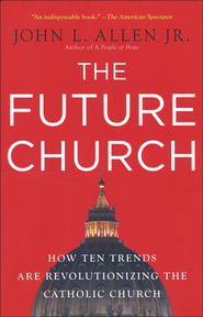The Future Church: How Ten Trends Are Revolutionizing the Catholic Church  -              By: John L. Allen