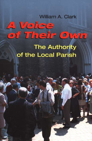 A Voice of Their Own: The Authority of  the Local Parish                 -     By: William A. Clark