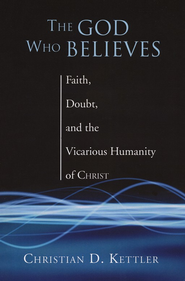 The God Who Believes: Faith, Doubt, and the Vicarious Humanity of Christ  -     By: Christian Kettler