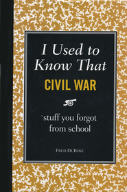 I Used to Know That: Civil War, stuff you forgot   from school  -     By: Fred DuBose