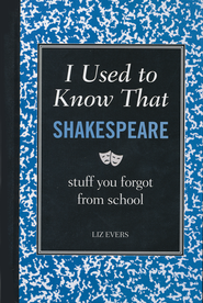 I Used to Know That: Shakespeare, stuff you forgot  from school  -     By: Liz Evers