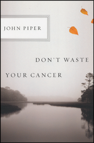 Don't Waste Your Cancer  -     By: John Piper