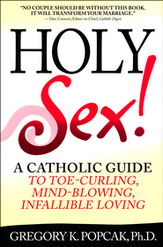 Holy Sex!: A Catholic Guide to Toe-Curling, Mind Blowing Infallible Loving  -     By: Gregory K. Popcak Ph.D.