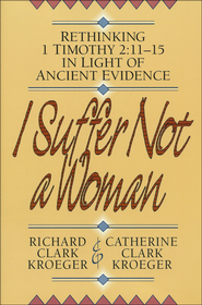 I Suffer Not a Woman: Rethinking 1 Timothy 2:11-15 in Light of Ancient Evidence  -              By: Catherine Clark Kroeger, Richard Clark Kroeger