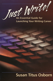 Just Write: An Essential Guide to Launching Your Writing Career   -     By: Susan Titus Osborn