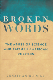 Broken Words: The Abuse of Science and Faith in American Politics  -     By: Jonathan Dudley