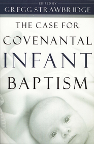 The Case for Covenantal Infant Baptism  -     Edited By: Greg Strawbridge     By: Greg Strawbridge, ed.
