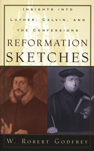 Reformation Sketches: Insights into Luther, Calvin, and the Confessions  -              By: W. Robert Godfrey