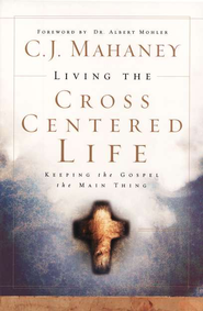 Living the Cross-Centered Life   -              By: C.J. Mahaney