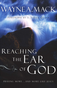 Reaching the Ear of God: Praying More . . . and More like Jesus  -              By: Wayne A. Mack