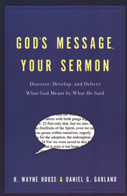 God's Message, Your Sermon: Discover, Develop, and Deliver What God Meant by What He Said  -     By: H. Wayne House, Daniel Garland