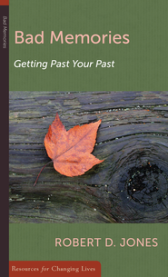Bad Memories: Getting Past Your Past  -              By: Robert D. Jones