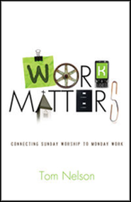 Work Matters: Connecting Sunday Worship to Monday Work  -              By: Tom Nelson