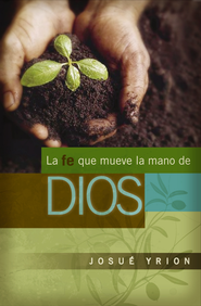 La Fe Que Mueve la Mano de Dios (Faith That Moves God's Hand) - eBook  -     By: Josue Yrion