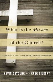 What Is the Mission of the Church?  -     By: Kevin DeYoung, Greg Gilbert