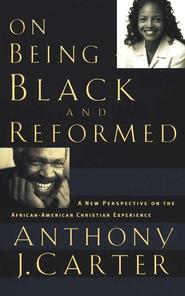 On Being Black and Reformed: A New Perspective on the African-American Christian Experience  -     By: Anthony J. Carter