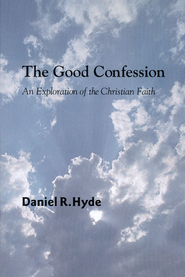 The Good Confession: An Exploration of the Christian Faith  -     By: Daniel Hyde