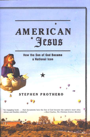 American Jesus: How The Son of God Became a National Icon   -     By: Stephen Prothero