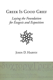 Greek is Good Grief: Laying the Foundation for Exegesis and Exposition  -     By: John Harvey