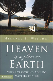 Heaven Is a Place on Earth: Why Everything I Do Matters to God  -     By: Michael E. Wittmer