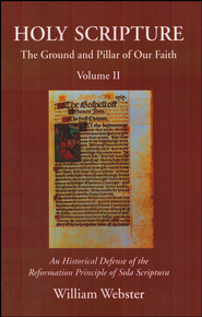 Holy Scripture: The Ground and Pillar of Our Faith, Volume 2 - An Historical Defense of the Reformation Principle of Sola Scriptura  -     By: William Webster