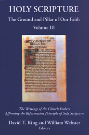 Holy Scripture: The Ground and Pillar of Our Faith, Volume 3 - The Writings of the Church Fathers Affirming the Reformation Principle of Sola Scriptura  -     By: William Webster