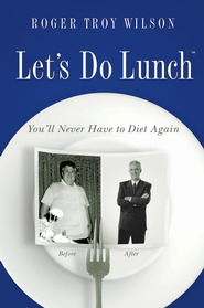 Let's Do Lunch: You'll Never Have to Diet Again - eBook  -     By: Roger Troy Wilson