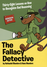 The Fallacy Detective: Thirty-Eight Lessons on How to Recognize Bad Reasoning, 2009 Edition  -              By: Nathaniel Bluedorn, Hans Bluedorn