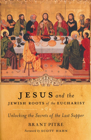 Jesus and the Jewish Roots of the Eucharist: Unlocking the Secrets to the Last Supper  -              By: Brany Pitre, Scott Hahn