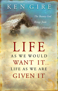 Life as We Would Want It . . . Life as We Are Given It: The Beauty God Brings from Life's Upheavals - eBook  -     By: Ken Gire