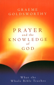 Prayer and the Knowledge of God: What the Whole Bible Teaches  -     By: Graeme Goldsworthy