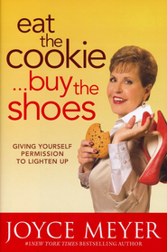 Eat the Cookie . . . Buy the Shoes: Giving Yourself Permission to Lighten Up  -     By: Joyce Meyer