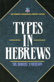 Types in Hebrews  -     By: Sir Robert Anderson