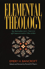 Elemental Theology: An Introductory Survey of  Conservative Doctrine  -     By: Emery Bancroft