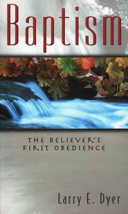 Baptism: The Believer's First Obedience   -     By: Larry Dyer