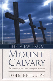 The View from Mount Calvary: 24 Portraits of the Cross Throughout Scripture  -     By: John Phillips