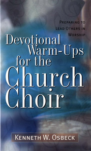 Devotional Warm-Ups for the Church Choir Preparing to Lead Others in Worship  -              By: Kenneth W. Osbeck