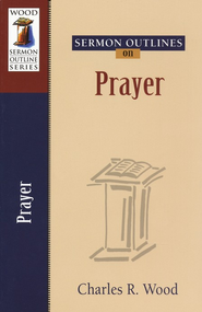 Sermon Outlines on Prayer   -     By: Charles R. Wood
