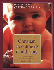 The Complete Book of Christian Parenting & Child Care: A Medical & Moral Guide to Raising Happy, Healthy Children  -     By: Martha Sears
