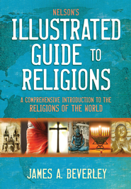 Nelson's Illustrated Guide to Religions: A Comprehensive Introduction to the Religions of the World - eBook  -     By: James A. Beverley