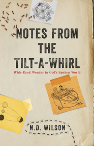 Notes From The Tilt-A-Whirl: Wide-Eyed Wonder in God's Spoken World - eBook  -     By: N.D. Wilson