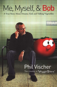 Me, Myself & Bob: A True Story About Dreams, God, and  Talking Vegetables  -     By: Phil Vischer