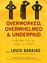 Overworked, Overwhelmed, and Underpaid: Simple Steps to Go from Stress to Success  -              By: Louis Barajas