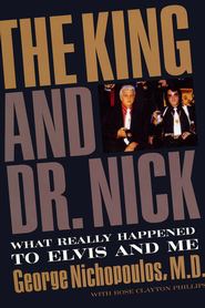 The King and Dr. Nick: What Really Happened with Elvis and Me  -              By: George Nichopoulos, Rose Phillips