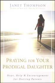 Praying for Your Prodigal Daughter: Hope, Help & Encouragement for Hurting Parents  -     By: Janet Thompson