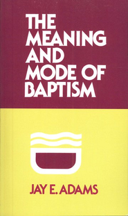 The Meaning & Mode of Baptism    -     By: Jay E. Adams