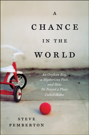 A Chance in the World: An Orphan Boy, a Mysterious   Past, and How He Found a Place Called Home  -              By: Stephen Pemberton