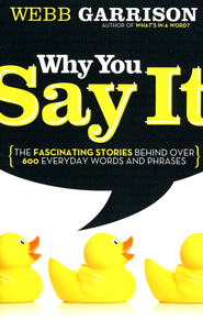 Why You Say It: The Fascinating Stories Behind Over 600 Everyday Words and Phrases  -     By: Webb Garrison