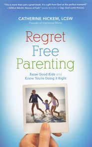 Regret-Free Parenting: Raise Good Kids and Know You're Doing It Right  -     By: Catherine Hickem