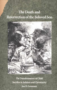 The Death and Resurrection of the Beloved Son: The Transformation  of Child Sacrifice in Judaism and Christianity - Slightly Imperfect  -              By: Jon D. Levenson